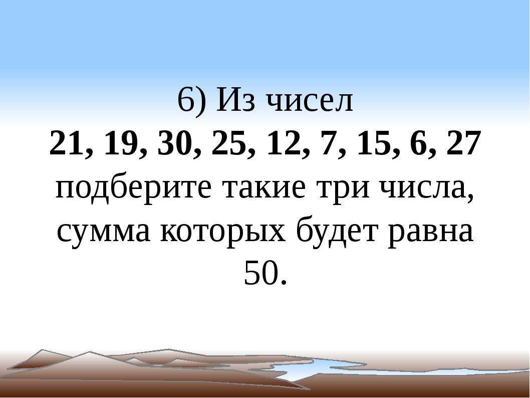 6) Из чисел 21, 19, 30, 25, 12, 7, 15, 6, 27 подберите такие три числа, сумма...
