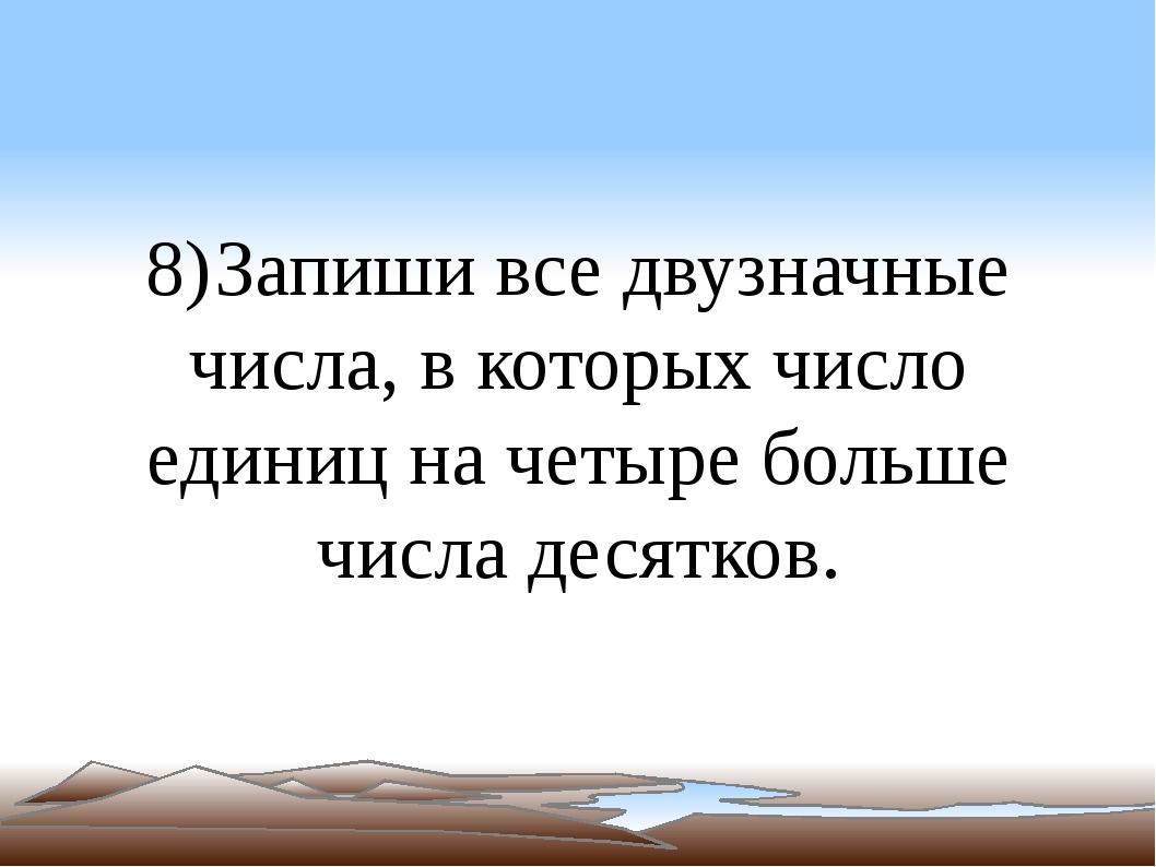 8) Запиши все двузначные числа, в которых число единиц на четыре больше числа...