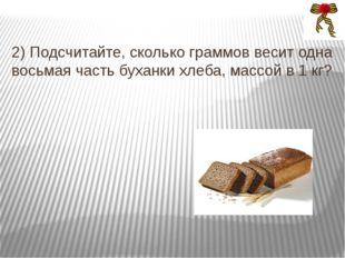 2) Подсчитайте, сколько граммов весит одна восьмая часть буханки хлеба, массо