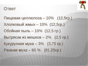 Ответ Пищевая целлюлоза – 10% (12,5гр.) Хлопковый жмых – 10% (12,5гр.) Обойна