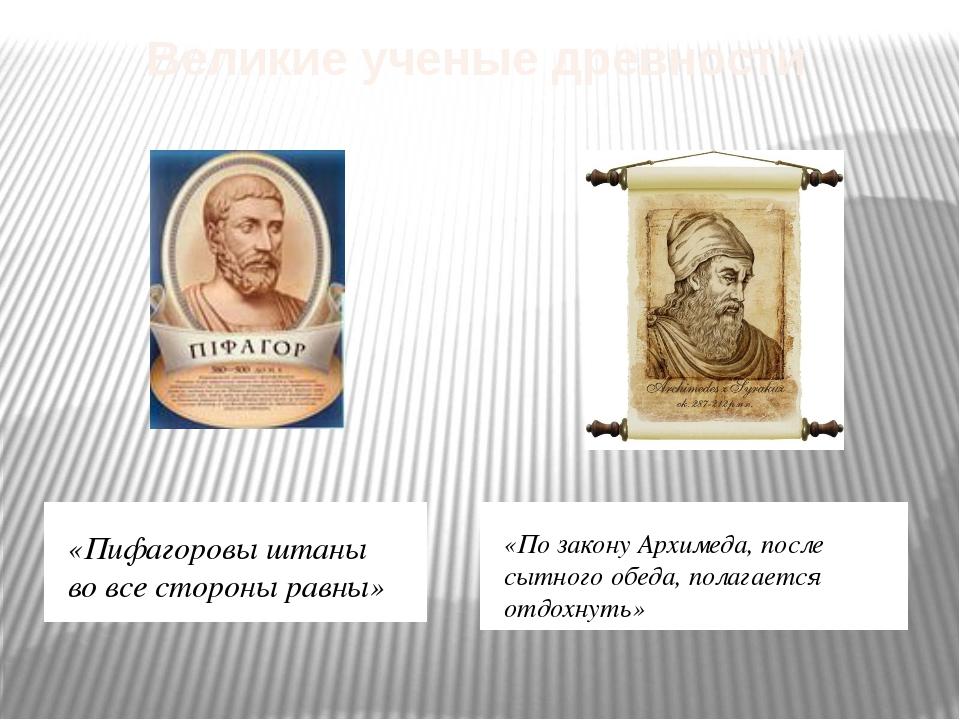 Великие ученые древности «Пифагоровы штаны во все стороны равны» «По закону А...