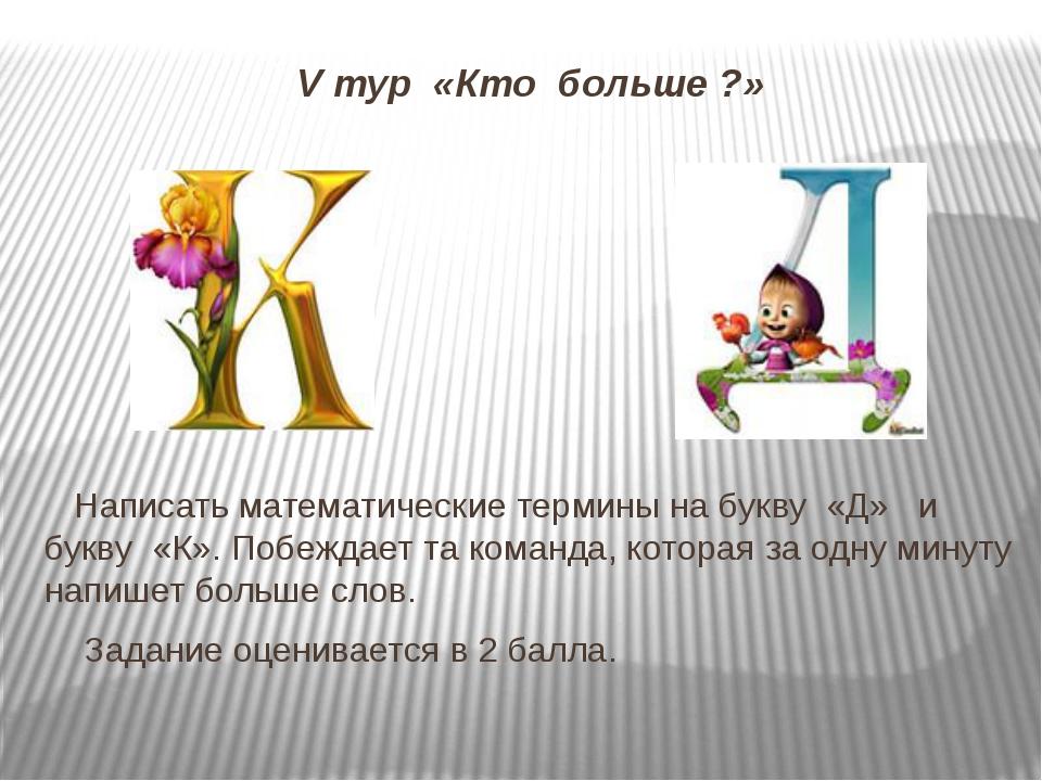 V тур «Кто больше ?» Написать математические термины на букву «Д» и букву «К»...