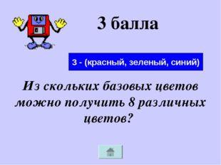 3 балла Из скольких базовых цветов можно получить 8 различных цветов? 3 - (кр