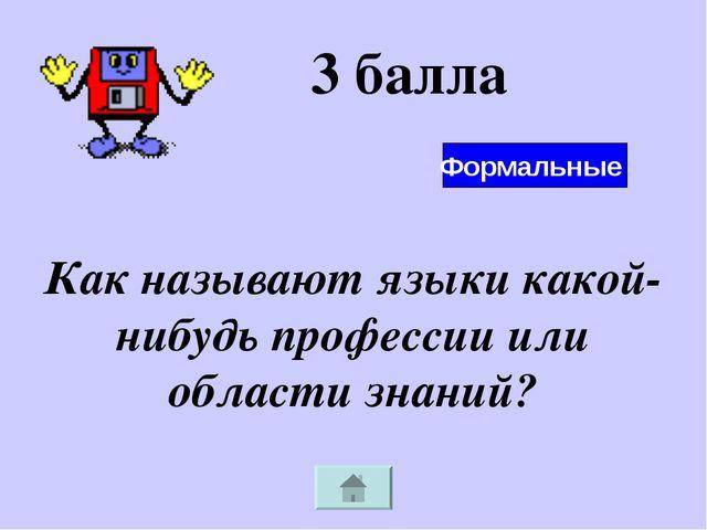 3 балла Как называют языки какой-нибудь профессии или области знаний? Формаль...