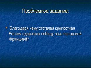 Проблемное задание: Благодаря чему отсталая крепостная Россия одержала победу