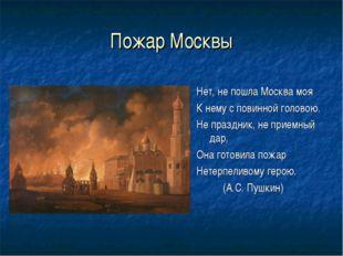 Пожар Москвы Нет, не пошла Москва моя К нему с повинной головою. Не праздник,
