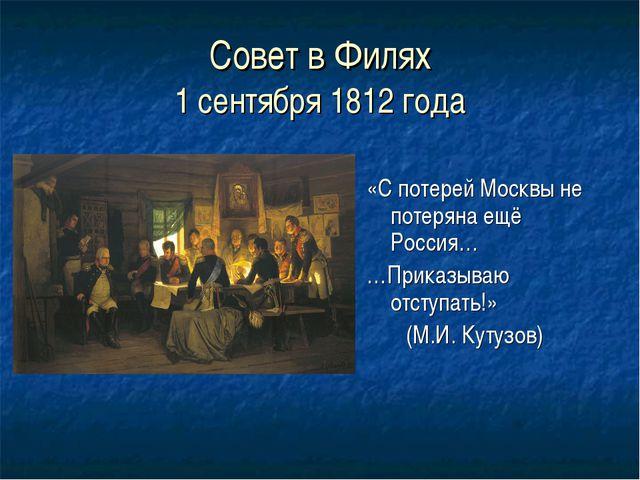 Совет в Филях 1 сентября 1812 года «С потерей Москвы не потеряна ещё Россия…...