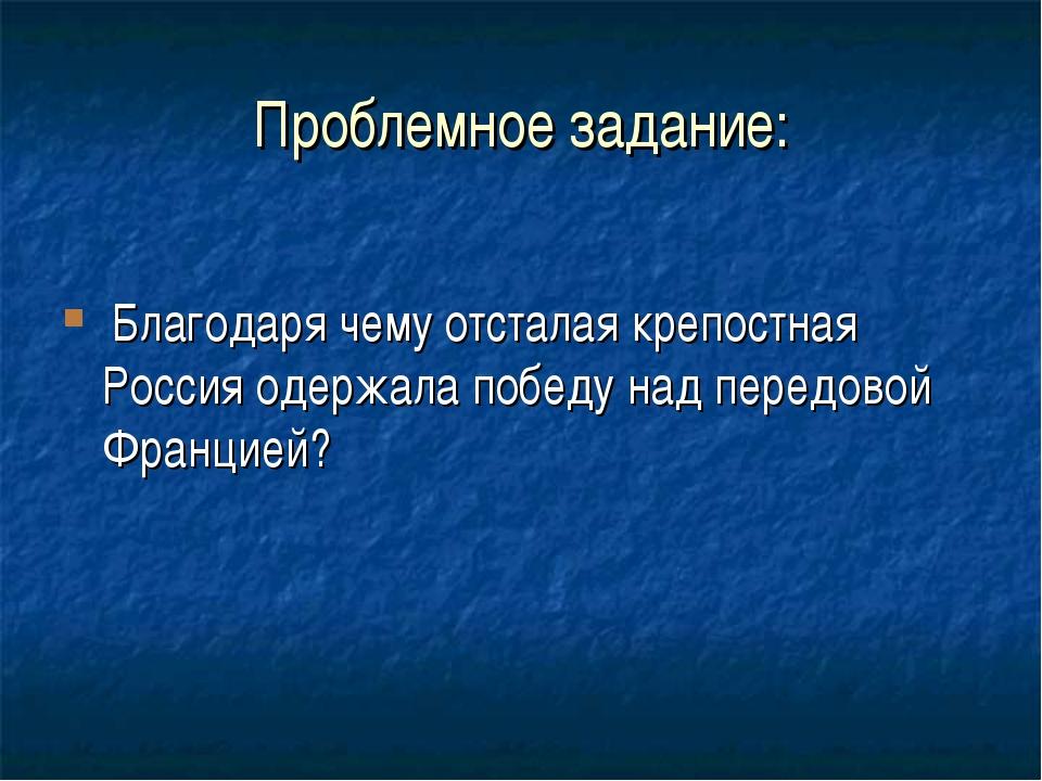 Проблемное задание: Благодаря чему отсталая крепостная Россия одержала победу...