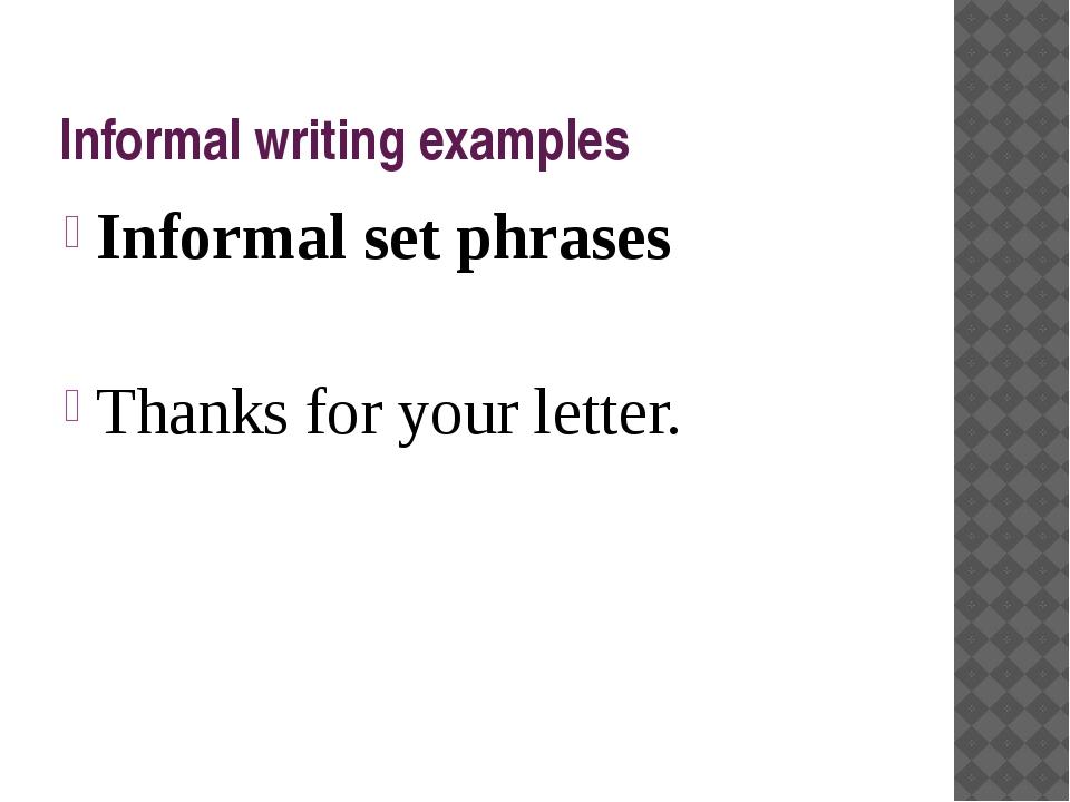 Informal writing examples Informal set phrases Thanks for your letter.