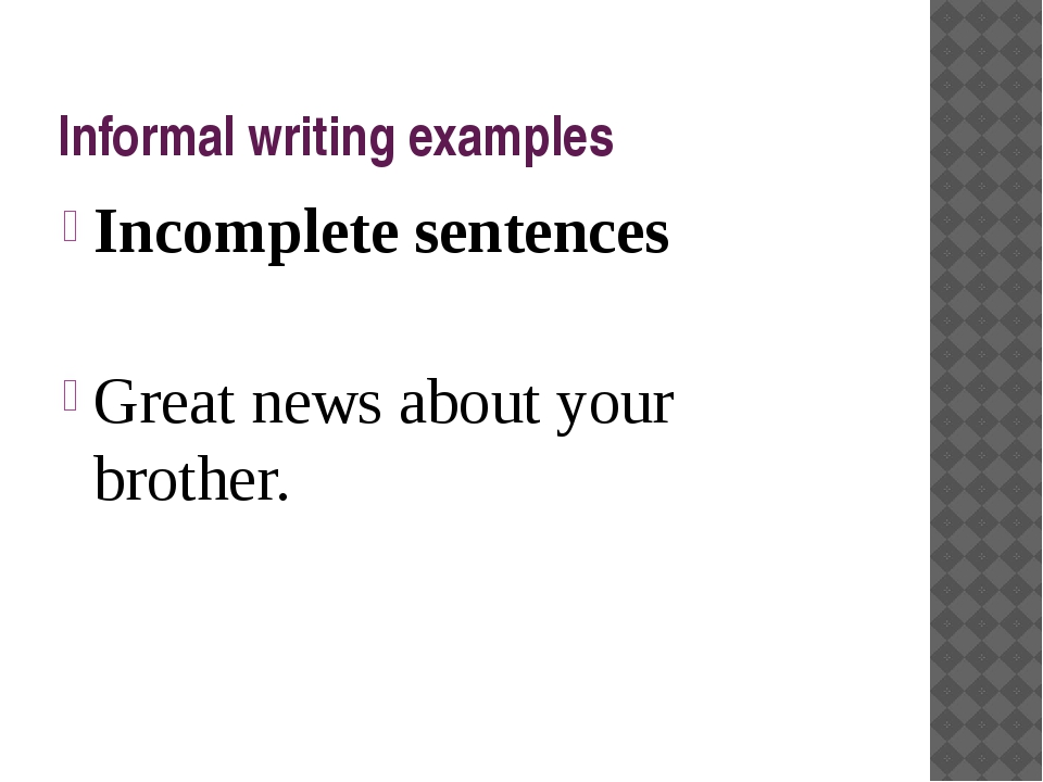 Informal writing examples Incomplete sentences Great news about your brother.