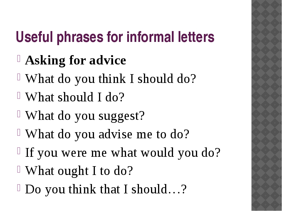Useful phrases for informal letters Asking for advice What do you think I sho...
