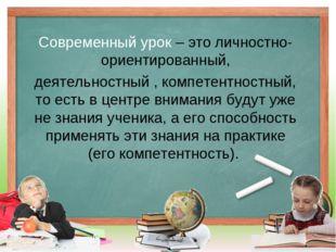 Современный урок – это личностно-ориентированный, деятельностный , компетентн