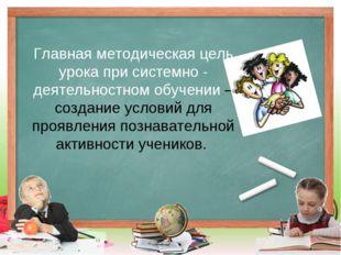 Главная методическая цель урока при системно - деятельностном обучении – созд