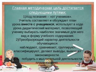 Главная методическая цель достигается следующими путями: 1)Ход познания – «о
