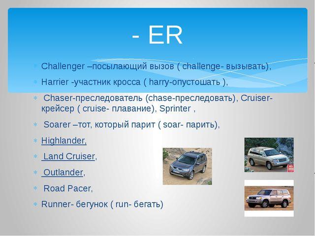 Challenger –посылающий вызов ( challenge- вызывать), Harrier -участник кросса...