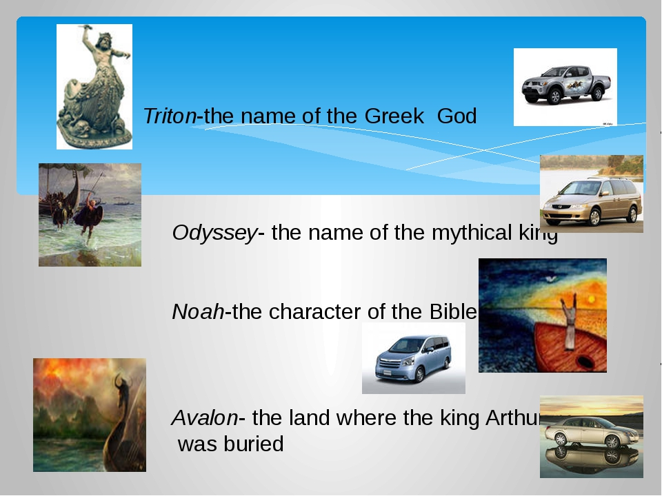 Triton-the name of the Greek God Odyssey- the name of the mythical king Noah...