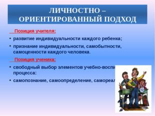 ЛИЧНОСТНО – ОРИЕНТИРОВАННЫЙ ПОДХОД Позиция учителя: развитие индивидуальности