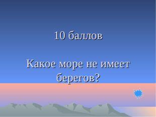 10 баллов Какое море не имеет берегов?