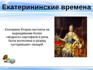 Екатерининские времена Екатерина Вторая настояла на выращивании более «модно