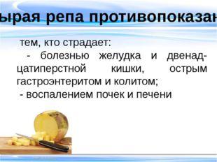 Сырая репа противопоказана тем, кто страдает: - болезнью желудка и двенад-ца