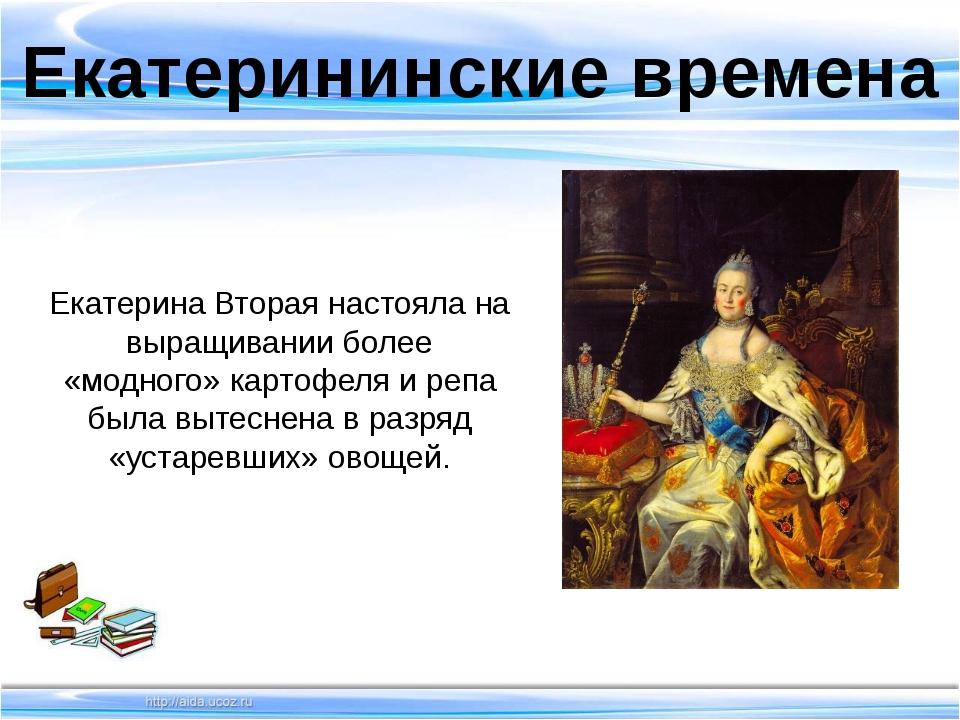 Екатерининские времена Екатерина Вторая настояла на выращивании более «модно...