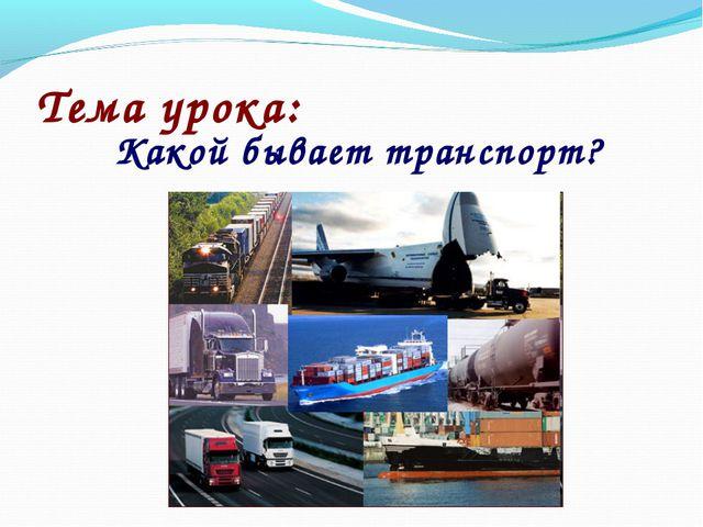 Тема урока: Какой бывает транспорт?