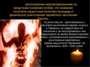 Холоко́ст(всесожжение,жертвоприношение по средствам сожжения огнём)- это наз