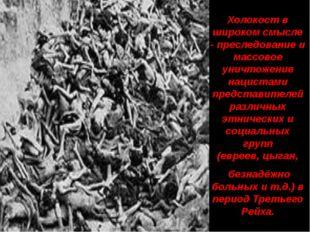 Холокост в широком смысле - преследование и массовое уничтожение нацистами пр