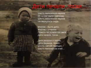 Дети печали ,тоски… Шесть миллионов евреев Из жизни ушли навсегда. Шесть милл
