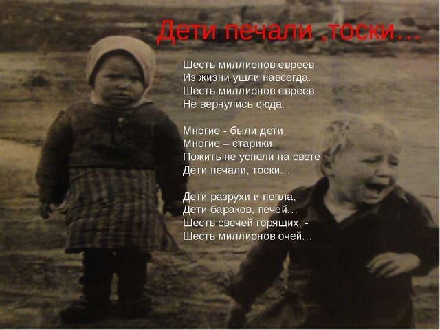 Дети печали ,тоски… Шесть миллионов евреев Из жизни ушли навсегда. Шесть милл...