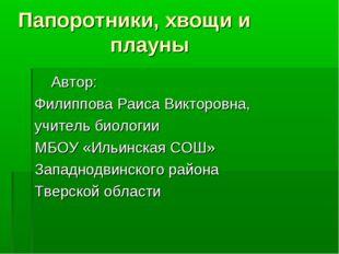 Папоротники, хвощи и плауны Автор: Филиппова Раиса Викторовна, учитель биоло
