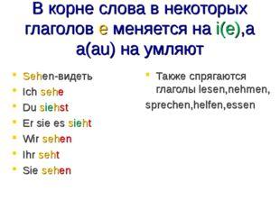 В корне слова в некоторых глаголов е меняется на i(e),а а(au) на умляют Sehen