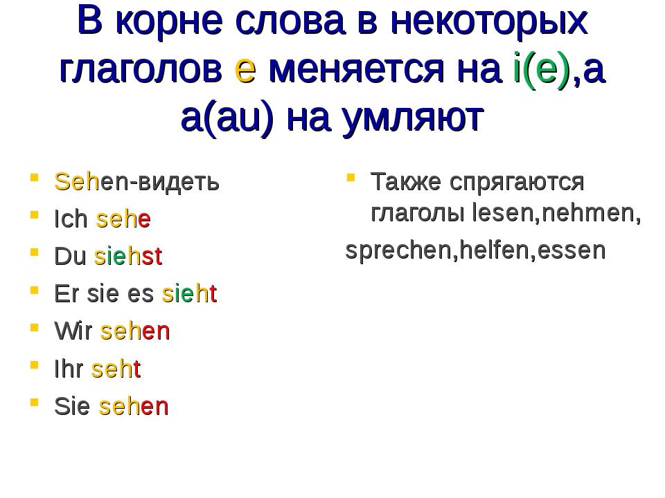 В корне слова в некоторых глаголов е меняется на i(e),а а(au) на умляют Sehen...