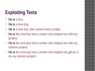 Exploding Texts He is a boy. He is a nice boy. He is a nice boy who comes fro