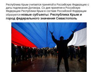 Республика Крым считается принятой в Российскую Федерацию с даты подписания Д