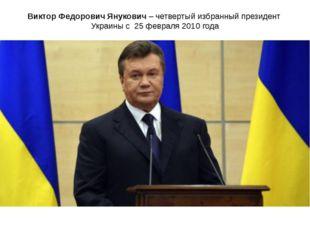 Виктор Федорович Янукович – четвертый избранный президент Украины с 25 феврал