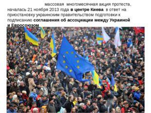 Евромайда́н - массовая многомесячнаяакция протеста, началась 21 ноября2013