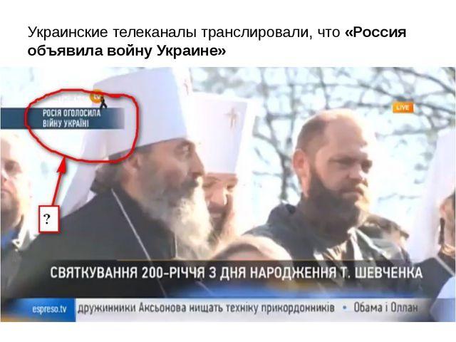 Украинские телеканалы транслировали, что «Россия объявила войну Украине»