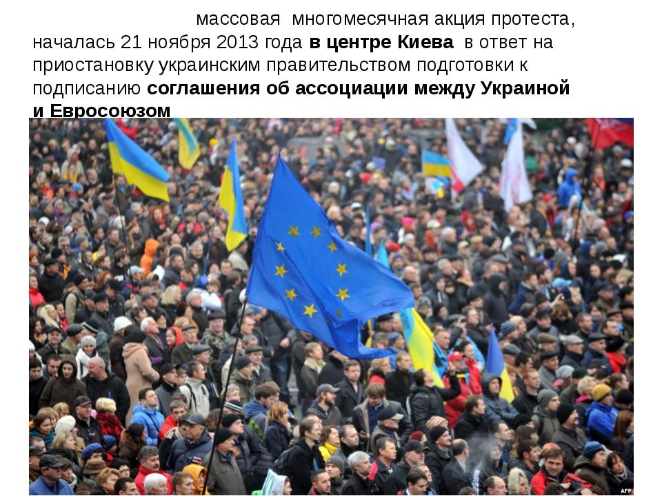 Евромайда́н - массовая многомесячнаяакция протеста, началась 21 ноября2013...