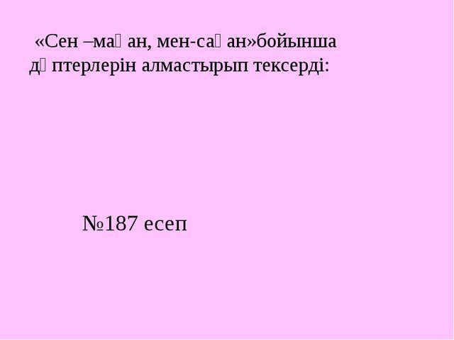 «Сен –маған, мен-саған»бойынша дәптерлерін алмастырып тексерді: №187 есеп