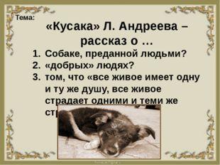 Тема: «Кусака» Л. Андреева – рассказ о … Собаке, преданной людьми? «добрых»