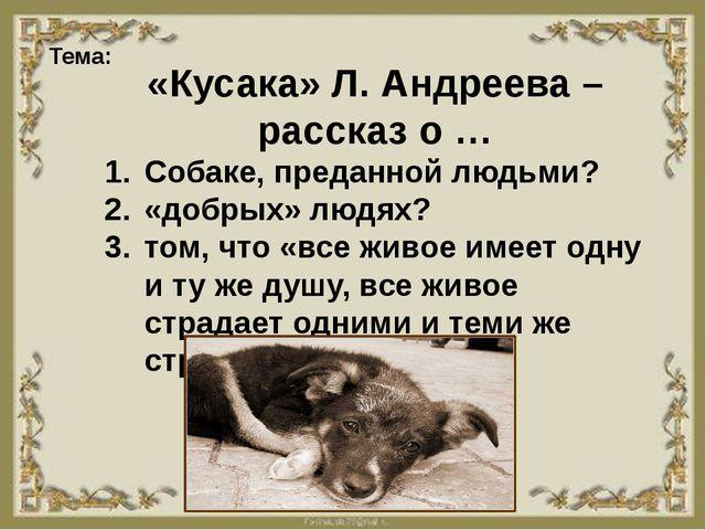 Тема: «Кусака» Л. Андреева – рассказ о … Собаке, преданной людьми? «добрых»...