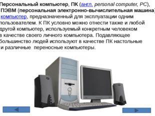 Персональный компьютер,ПК(англ.personal computer, PC), ПЭВМ(персональная