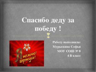 Спасибо деду за победу ! Работу выполнила: Мурыскина Софья МОУ СОШ № 8 4 В кл