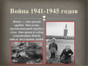 Война 1941-1945 годов Война — это грохот орудий. Это огонь, уничтожающий горо