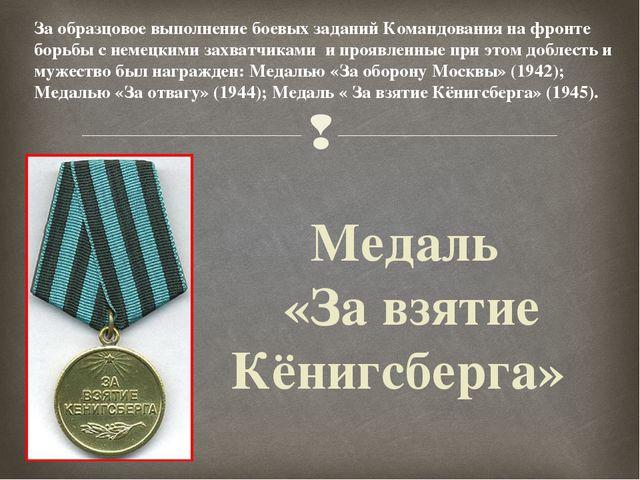 Медаль «За взятие Кёнигсберга» За образцовое выполнение боевых заданий Команд...