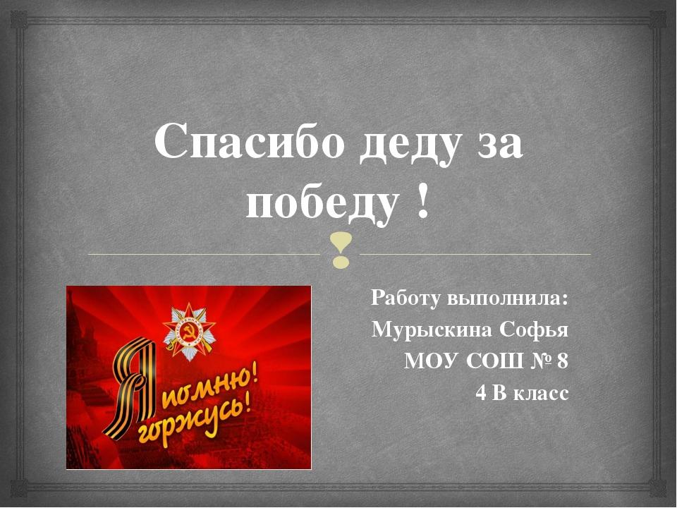 Спасибо деду за победу ! Работу выполнила: Мурыскина Софья МОУ СОШ № 8 4 В кл...