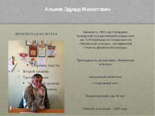 Альмов Эдуард Мисостович ФИЗИЧЕСКАЯ КУЛЬТУРА Закончил в 1984 году Кабардино-Б