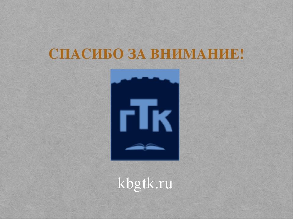 СПАСИБО ЗА ВНИМАНИЕ! kbgtk.ru