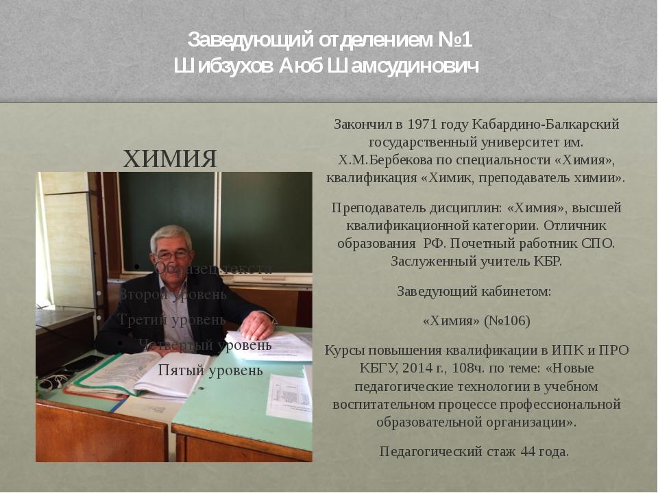 Заведующий отделением №1 Шибзухов Аюб Шамсудинович ХИМИЯ Закончил в 1971 году...
